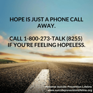 National Suicide Prevention Lifeline www.suicidepreventionlifeline.org. Hope is just a phone call away. Call 1-800-273-TALK (8255) if you're feeling hopeless.